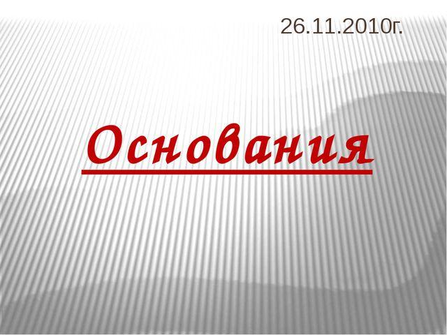 26.11.2010г. Основания