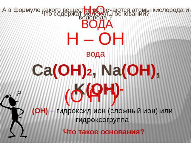 Что содержат молекулы оснований? Ca(OH)2, Na(OH), K(OH) А в формуле какого ве...