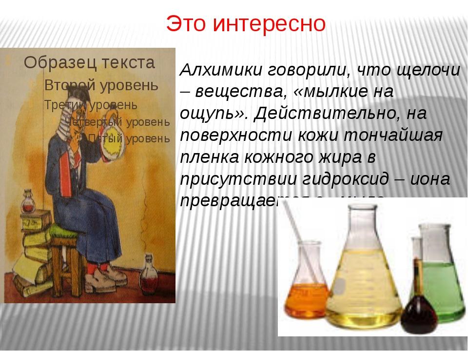 Это интересно Алхимики говорили, что щелочи – вещества, «мылкие на ощупь». Де...