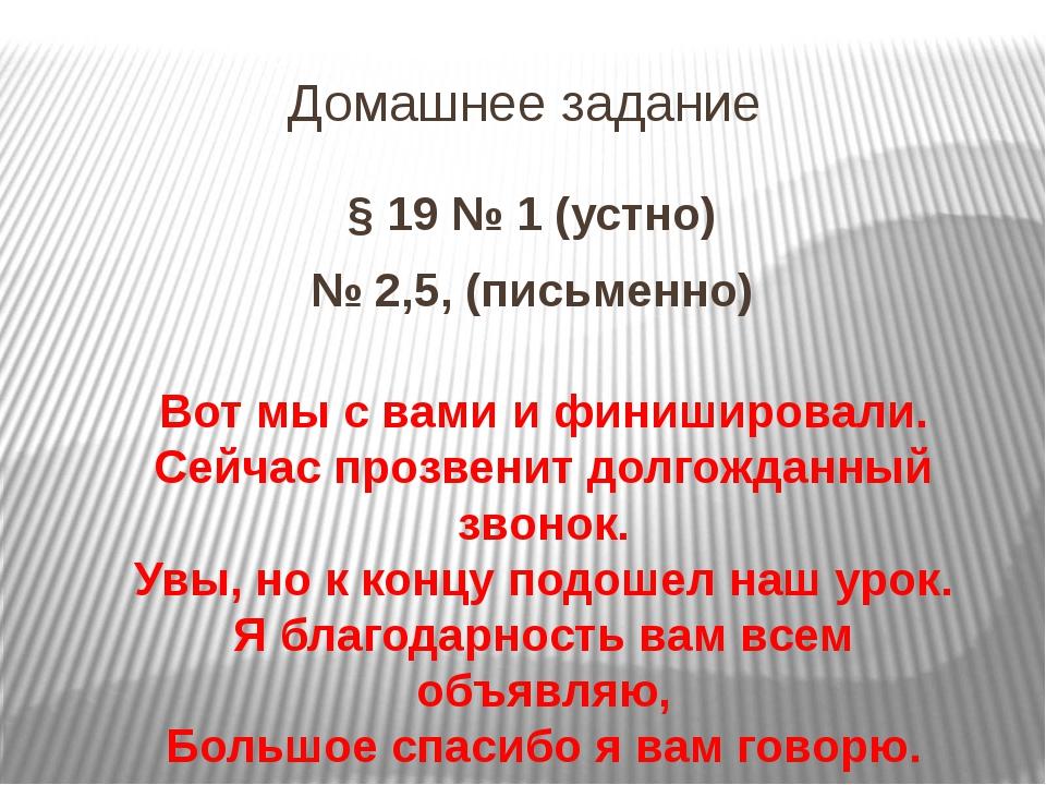 Домашнее задание § 19 № 1 (устно) № 2,5, (письменно) Вот мы с вами и финиширо...
