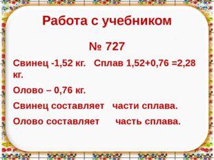 Работа с учебником № 727 Свинец -1,52 кг. Сплав 1,52+0,76 =2,28 кг. Олово – 0
