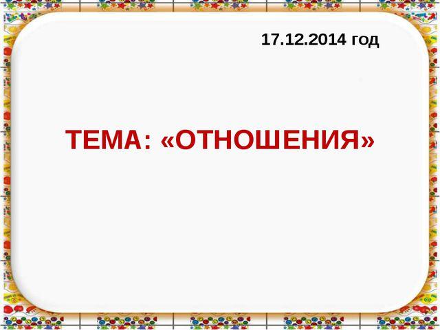 ТЕМА: «ОТНОШЕНИЯ» 17.12.2014 год