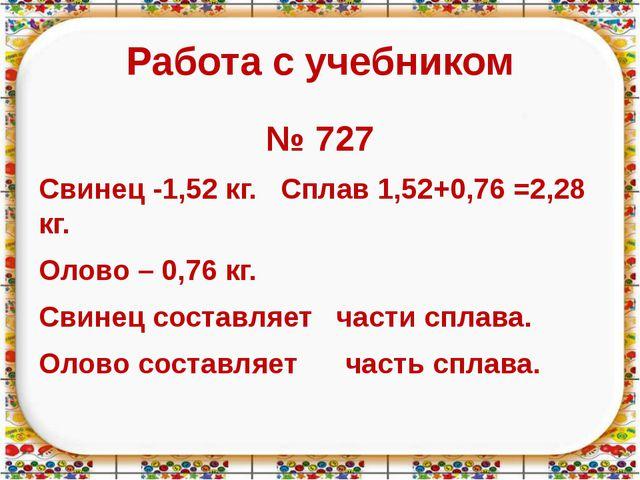 Работа с учебником № 727 Свинец -1,52 кг. Сплав 1,52+0,76 =2,28 кг. Олово – 0...