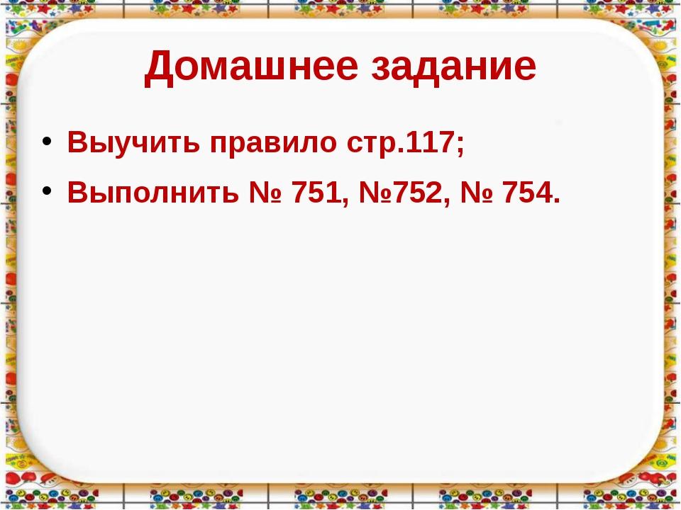 Домашнее задание Выучить правило стр.117; Выполнить № 751, №752, № 754.