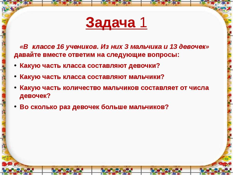 Задача 1 «В классе 16 учеников. Из них 3 мальчика и 13 девочек» давайте вмест...