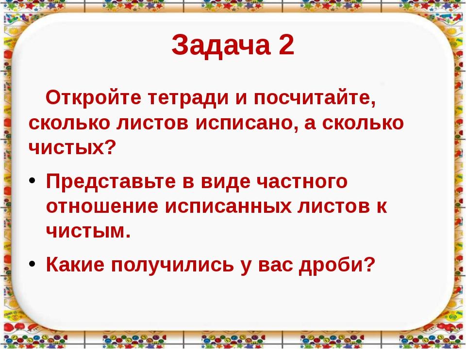 Задача 2 Откройте тетради и посчитайте, сколько листов исписано, а сколько чи...