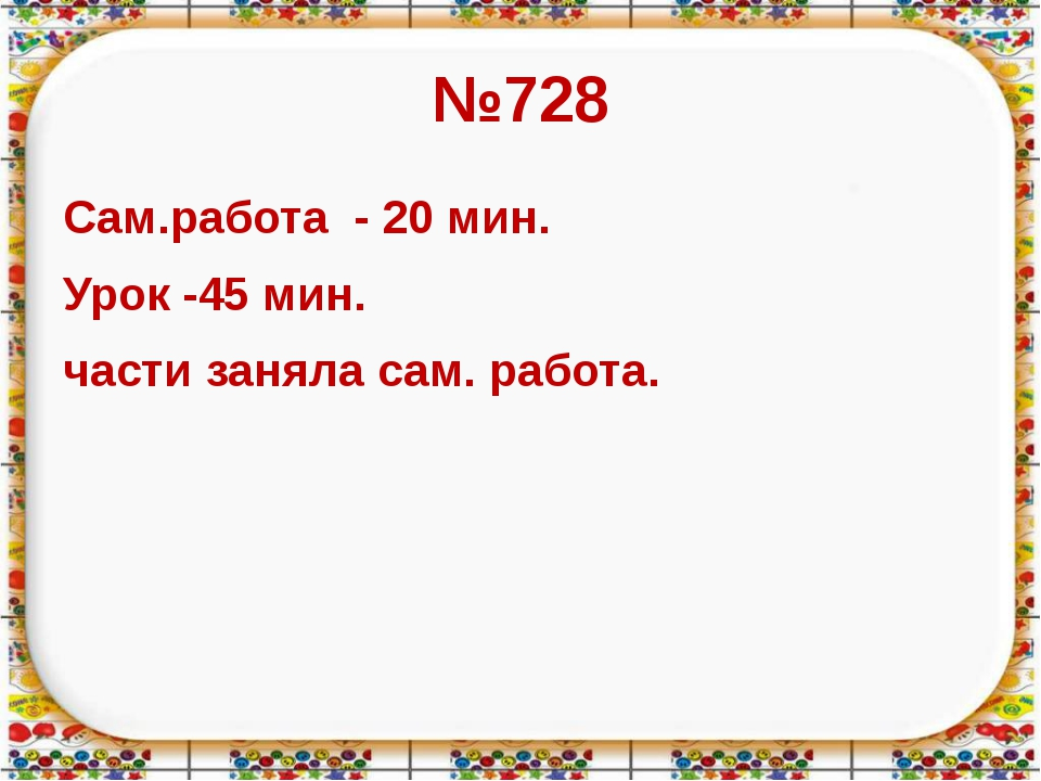 №728 Сам.работа - 20 мин. Урок -45 мин. части заняла сам. работа.