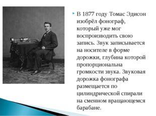 В 1877 году Томас Эдисон изобрёл фонограф, который уже мог воспроизводить сво