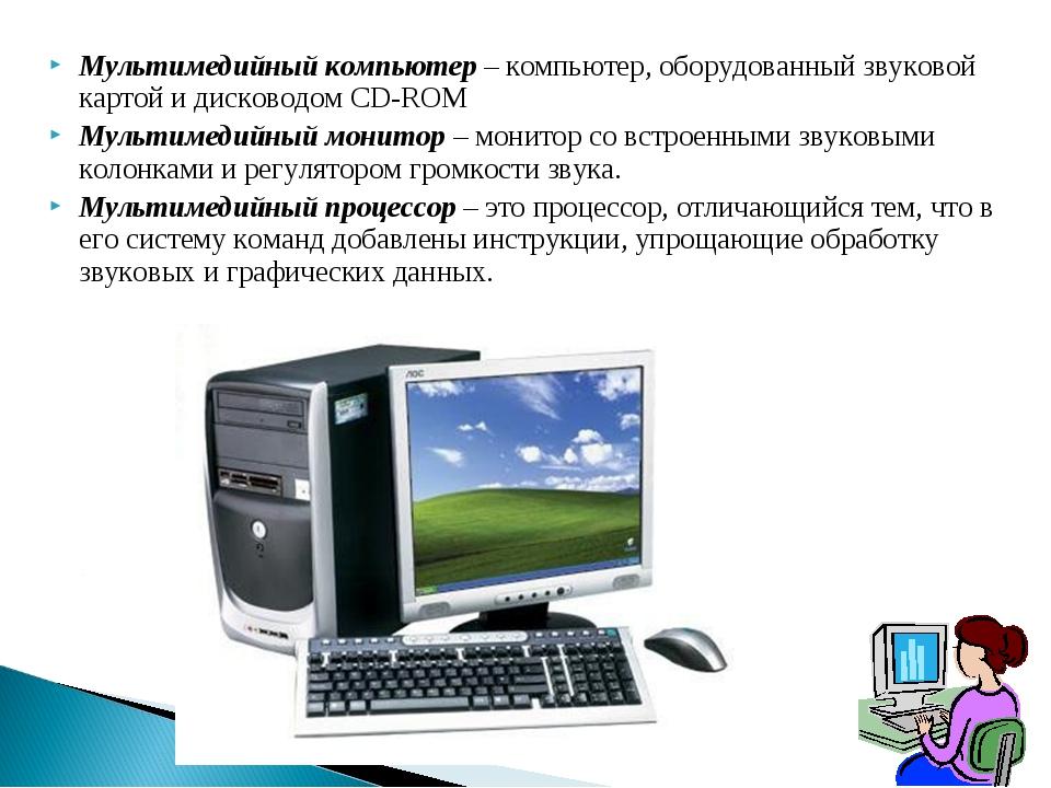 Мультимедийный компьютер – компьютер, оборудованный звуковой картой и дисково...
