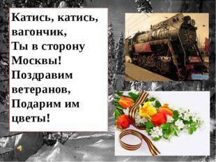 Катись, катись, вагончик, Ты в сторону Москвы! Поздравим ветеранов, Подарим и