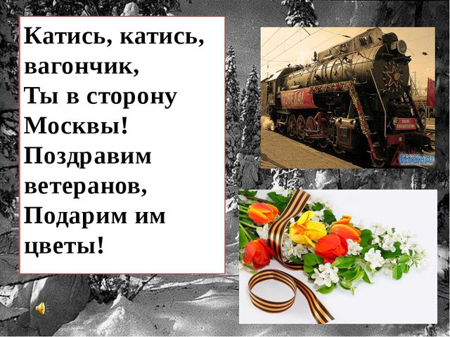 Катись, катись, вагончик, Ты в сторону Москвы! Поздравим ветеранов, Подарим и...