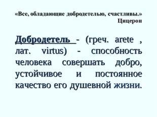 Цицерон Добродетель - (греч. arete , лат. virtus) - способность человека сов