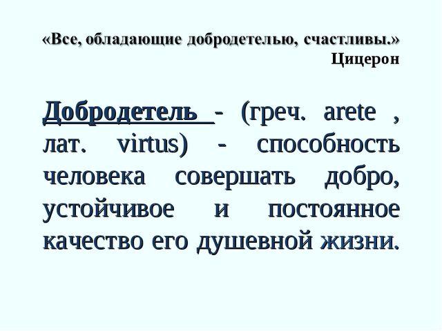 Цицерон Добродетель - (греч. arete , лат. virtus) - способность человека сов...