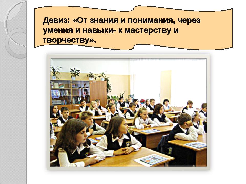 Девиз: «От знания и понимания, через умения и навыки- к мастерству и творчест...