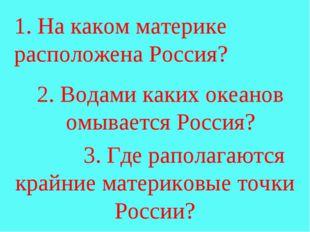 1. На каком материке расположена Россия? 2. Водами каких океанов омывается Р