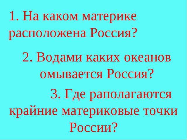 1. На каком материке расположена Россия? 2. Водами каких океанов омывается Р...