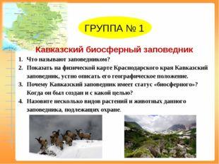 ГРУППА № 1 Кавказский биосферный заповедник Что называют заповедником? Показ