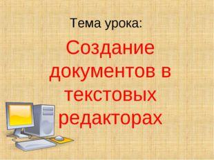 Тема урока: Создание документов в текстовых редакторах