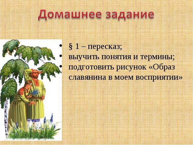 § 1 – пересказ; выучить понятия и термины; подготовить рисунок «Образ славяни...