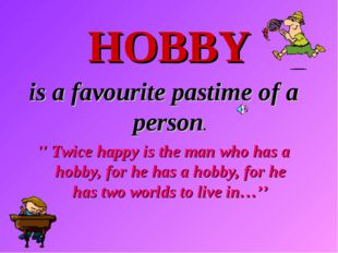 HOBBY is a favourite pastime of a person. '' Twice happy is the man who has a