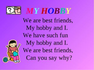 We are best friends, My hobby and I. We have such fun My hobby and I. We are