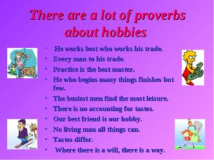 There are a lot of proverbs about hobbies He works best who works his trade.
