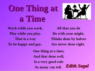One Thing at a Time All that you do Do with your might, Thinks done by halves