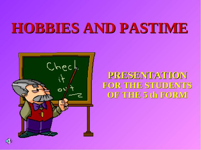HOBBIES AND PASTIME PRESENTATION FOR THE STUDENTS OF THE 5 th FORM