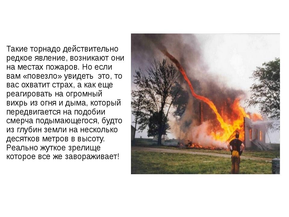 Такие торнадо действительно редкое явление, возникают они на местах пожаров....