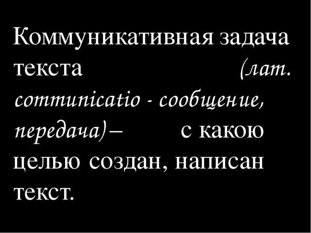 Коммуникативная задача текста (лат. communicatio - сообщение, передача) – с к...