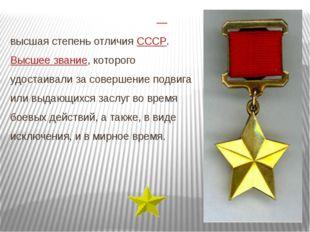 Геро́й Сове́тского Сою́за— высшая степень отличия СССР. Высшее звание, кото