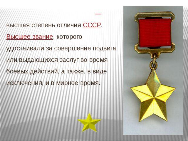 Геро́й Сове́тского Сою́за— высшая степень отличия СССР. Высшее звание, кото...
