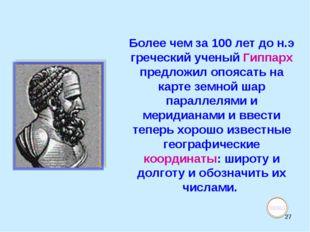 * Более чем за 100 лет до н.э греческий ученый Гиппарх предложил опоясать на