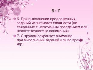 6.Привыполнении предложенных заданий испытывает сложности (не связанные сн