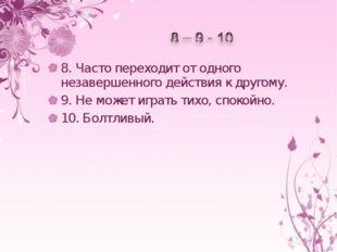 8.Часто переходит отодного незавершенного действия кдругому. 9.Неможет и