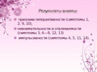 признаки гиперактивности (симптомы 1, 2, 9, 10), невнимательности иотвлекае