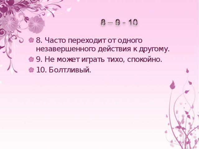 8.Часто переходит отодного незавершенного действия кдругому. 9.Неможет и...