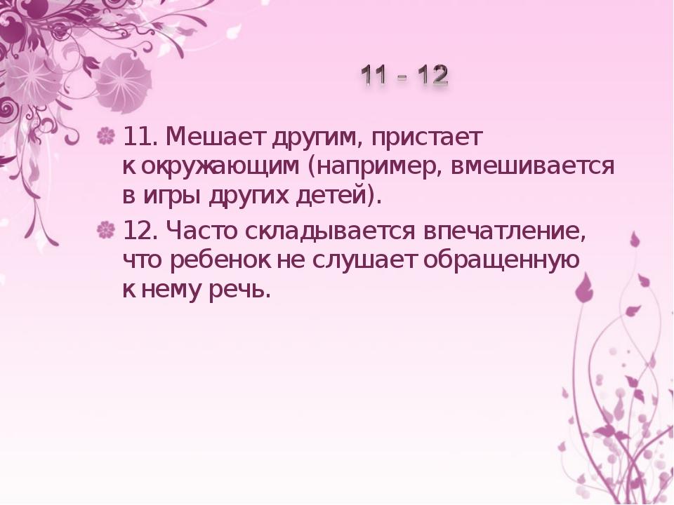 11.Мешает другим, пристает кокружающим (например, вмешивается вигры других...