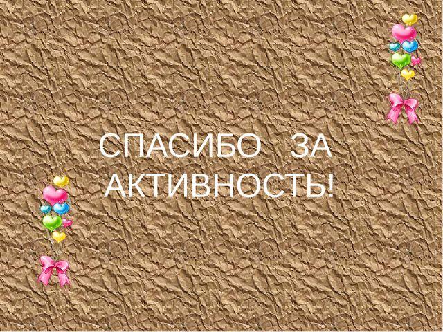 СПАСИБО   ЗА  АКТИВНОСТЬ!