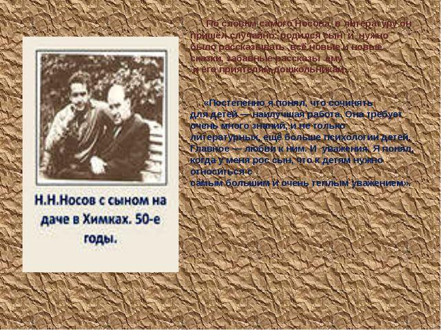 По словам самого Носова, в литературу он пришёл случайно: родился сын  и  нуж...