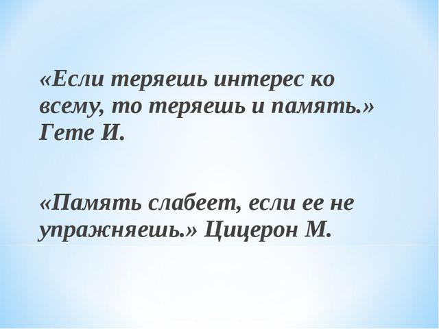 «Если теряешь интерес ко всему, то теряешь и память.» Гете И. «Память слабеет...