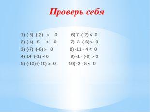 Проверь себя 1) (-6) (-2)  0 6) 7 (-2) < 0 2) (-4)  5 < 0 7) -3 (-6)  0
