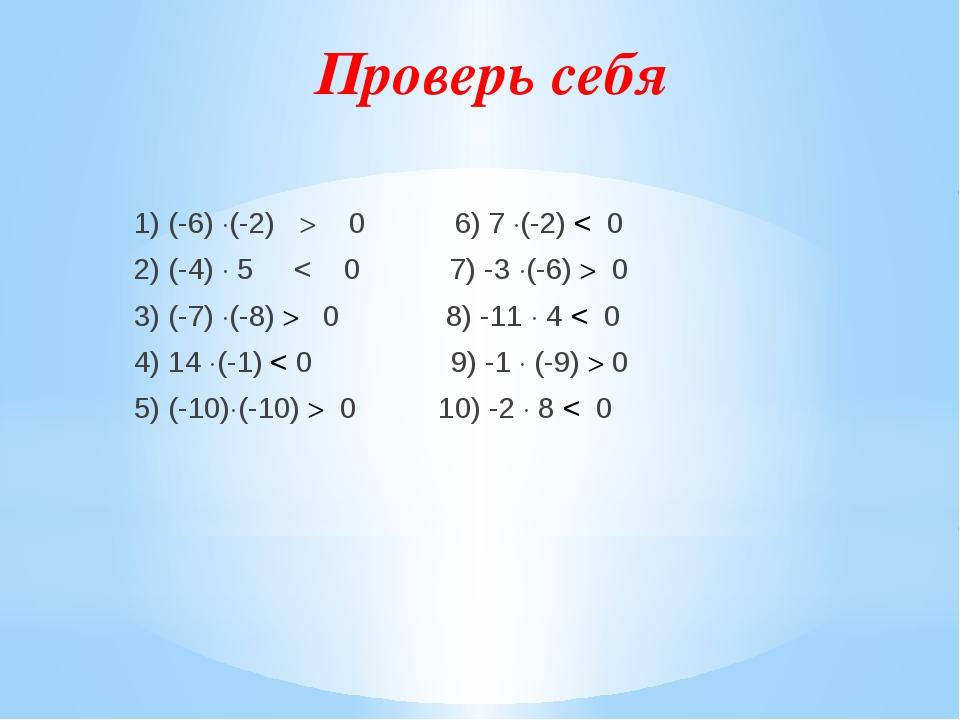 Проверь себя 1) (-6) (-2)  0 6) 7 (-2) < 0 2) (-4)  5 < 0 7) -3 (-6)  0...