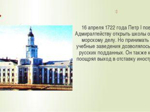 16 апреля 1722 года Петр I повелел Адмиралтейству открыть школы обучения мор