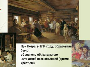 При Петре, в 1714 году, образование было объявлено обязательным для детей вс
