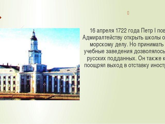 16 апреля 1722 года Петр I повелел Адмиралтейству открыть школы обучения мор...