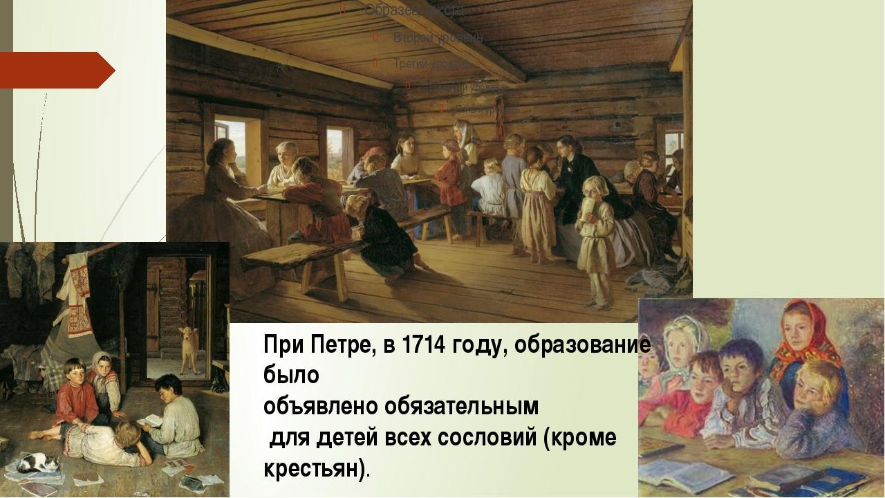 При Петре, в 1714 году, образование было объявлено обязательным для детей вс...