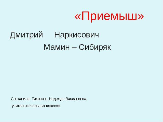 «Приемыш» Дмитрий Наркисович Мамин – Сибиряк Составила: Тихонова Надежда Вас...