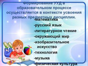 Формирование УУД в образовательном процессе осуществляется в контексте усвоен