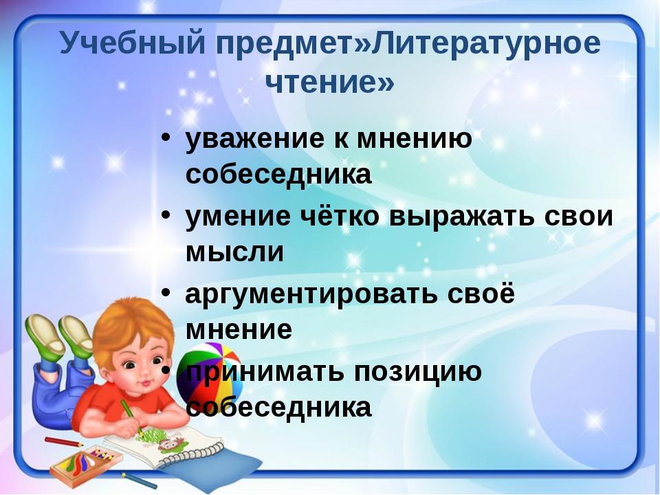 Учебный предмет»Литературное чтение» уважение к мнению собеседника умение чёт...